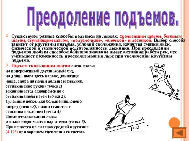 Существуют разные способы подъемов на лыжах: скользящим шагом, беговым шагом, ступающим шагом, «полуелочкой», «елочкой» и лесенкой. Выбор способа зависит от крутизны подъема, условий скольжения, качества смазки лыж, физической и технической подготовленности лыжника. При преодолении подъемов любым способом большое значение имеет активная работа рук, что уменьшает возможность проскальзывания лыж при увеличении крутизны подъема. Подъем скользящим шагом очень похож