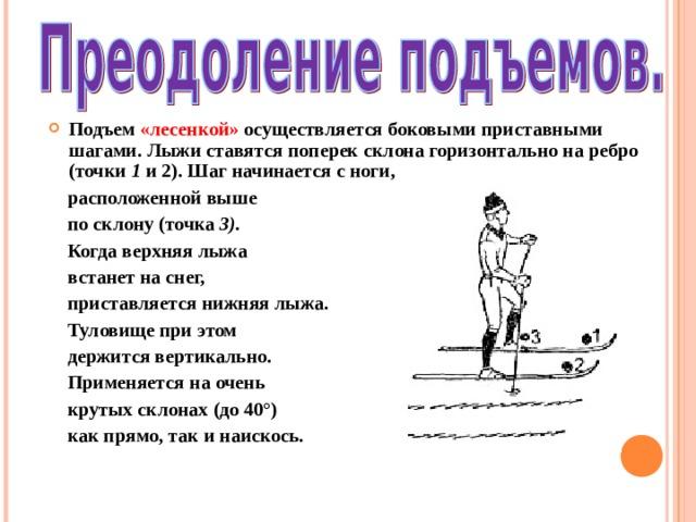 Подъем «лесенкой» осуществляется боковыми приставными шагами. Лыжи ставятся поперек склона горизонтально на ребро (точки 1 и 2). Шаг начинается с ноги,