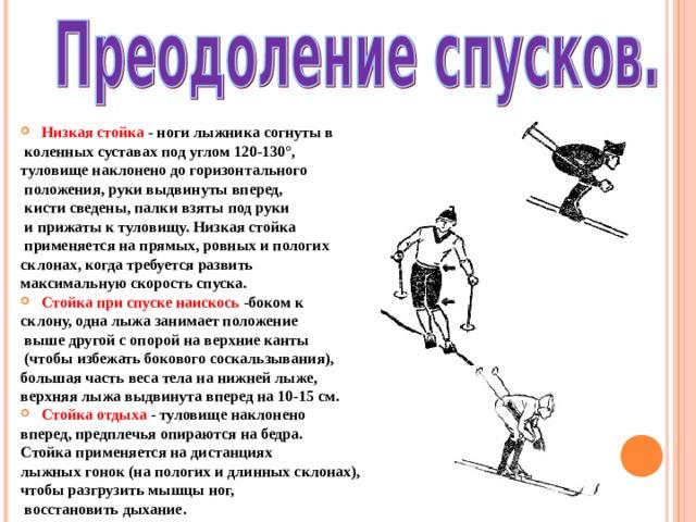 Низкая стойка - ноги лыжника согнуты в  коленных суставах под углом 120-130°, туловище наклонено до горизонтального  положения, руки выдвинуты вперед,  кисти сведены, палки взяты под руки  и прижаты к туловищу. Низкая стойка  применяется на прямых, ровных и пологих склонах, когда требуется развить максимальную скорость спуска. Стойка при спуске наискось -боком к склону, одна лыжа занимает положение  выше другой с опорой на верхние канты  (чтобы избежать бокового соскальзывания), большая часть веса тела на нижней лыже, верхняя лыжа выдвинута вперед на 10-15 см. Стойка отдыха - туловище наклонено