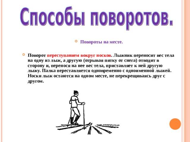 Повороты на месте.  Поворот переступанием вокруг носков . Лыжник переносит вес тела на одну из лыж, а другую (отрывая пятку от снега) отводит в сторону и, перенося на  нее вес тела, приставляет к ней другую лыжу. Палка переставляется одновременно с одноименной лыжей. Носки лыж остаются на одном месте, не перекрещиваясь друг с другом.