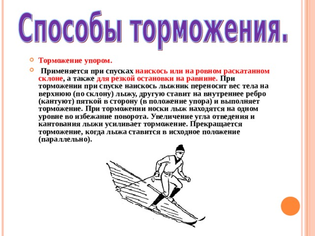 Торможение упором.  Применяется при спусках наискось или на ровном раскатанном склоне , а также для резкой остановки на равнине. При торможении при спуске наискось лыжник переносит вес тела на верхнюю (по склону) лыжу, другую ставит на внутреннее ребро (кантуют) пяткой в сторону (в положение упора) и выполняет торможение. При торможении носки лыж находятся на одном уровне во избежание поворота. Увеличение угла отведения и кантования лыжи усиливает торможение. Прекращается торможение, когда лыжа ставится в исходное положение (параллельно).