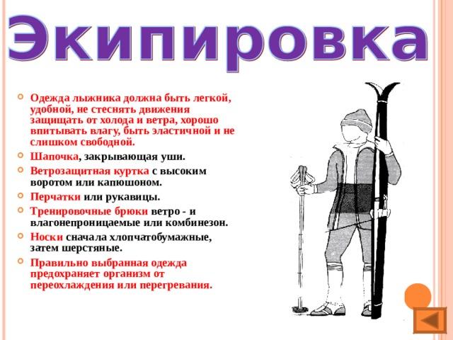 Одежда лыжника должна быть легкой, удобной, не стеснять движения защищать от холода и ветра, хорошо впитывать влагу, быть эластичной и не слишком свободной. Шапочка , закрывающая уши. Ветрозащитная куртка с высоким воротом или капюшоном. Перчатки или рукавицы. Тренировочные брюки ветро - и влагонепроницаемые или комбинезон. Носки сначала хлопчатобумажные, затем шерстяные. Правильно выбранная одежда предохраняет организм от переохлаждения или перегревания.