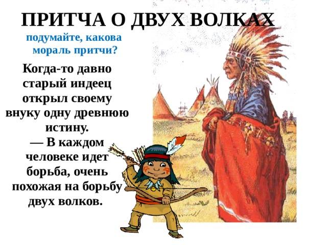 ПРИТЧА О ДВУХ ВОЛКАХ подумайте, какова мораль притчи? Когда-то давно старый индеец открыл своему внуку одну древнюю истину.  — В каждом человеке идет борьба, очень похожая на борьбу двух волков.