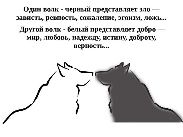 Один волк - черный представляет зло — зависть, ревность, сожаление, эгоизм, ложь...   Другой волк - белый представляет добро — мир, любовь, надежду, истину, доброту, верность...