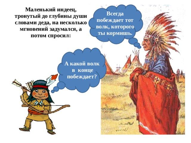 Маленький индеец, тронутый до глубины души словами деда, на несколько мгновений задумался, а потом спросил:   Всегда побеждает тот волк, которого ты кормишь. А какой волк  в конце побеждает?