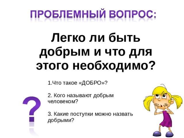 Легко ли быть добрым и что для этого необходимо? 1.Что такое «ДОБРО»? 2. Кого называют добрым человеком? 3. Какие поступки можно назвать добрыми?