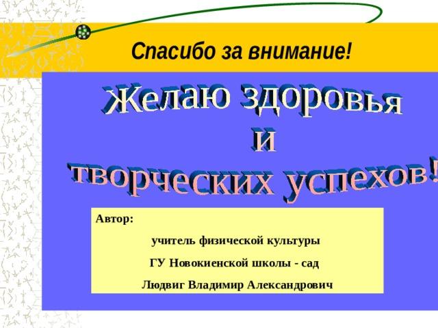 Спасибо за внимание!  Автор: учитель физической культуры ГУ Новокиенской школы - сад Людвиг Владимир Александрович