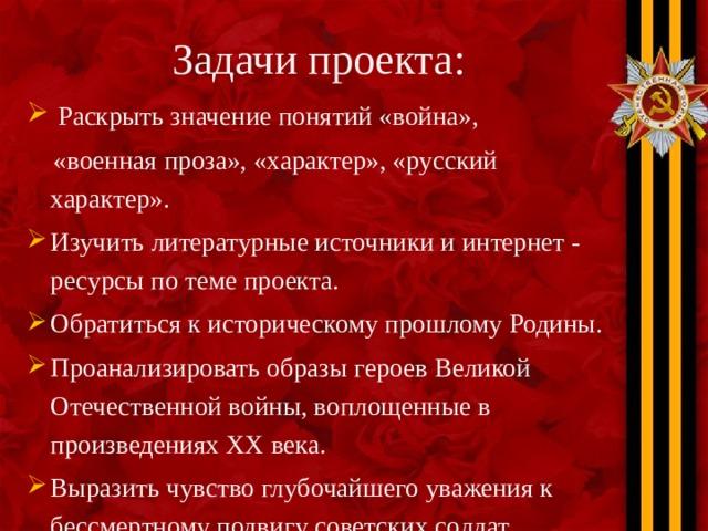 Задачи проекта:  Раскрыть значение понятий «война»,  «военная проза», «характер», «русский характер».
