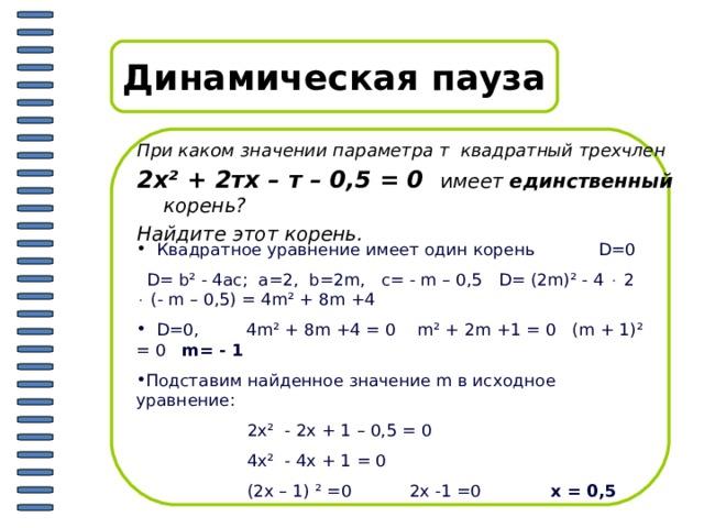 Динамическая пауза При каком значении параметра т квадратный трехчлен 2х ² + 2тх – т – 0,5 = 0 и меет единственный корень? Найдите этот корень .  Квадратное уравнение имеет один корень   D=0  D= b² - 4ac; a=2, b=2m, c= - m – 0,5  D= (2m)² - 4  2  (- m – 0,5) = 4m² + 8m +4  D=0, 4m² + 8m +4 = 0  m² + 2m +1 = 0  (m + 1)² = 0  m= - 1 Подставим найденное значение m в исходное уравнение:  2х ² - 2х + 1 – 0,5 = 0  4х ² - 4х + 1 = 0  (2х – 1) ² =0 2х -1 =0 х = 0,5