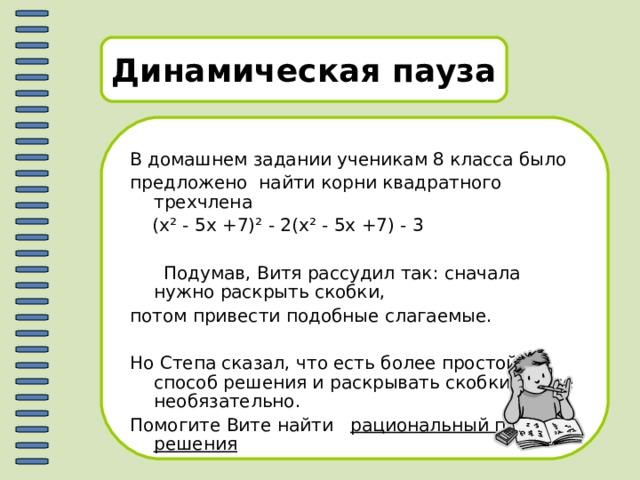 Динамическая пауза В домашнем задании ученикам 8 класса было предложено найти корни квадратного трехчлена  (х ² - 5х +7) ² - 2(х ² - 5х +7) - 3  Подумав, Витя рассудил так: сначала нужно раскрыть скобки, потом привести подобные слагаемые. Но Степа сказал, что есть более простой способ решения и раскрывать скобки вовсе необязательно. Помогите Вите найти рациональный путь решения
