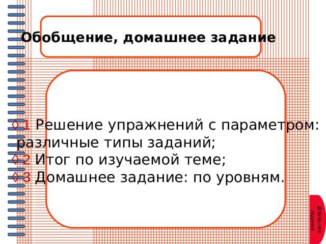 Обобщение, домашнее задание ◊ 1  Решение упражнений с параметром:  различные типы заданий; ◊ 2 Итог по изучаемой теме; ◊ 3 Домашнее задание: по уровням. Домашнее  задание