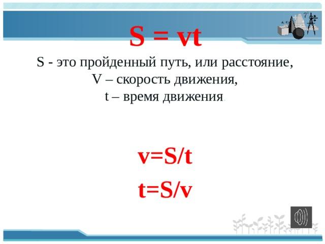 S = vt S- это пройденный путь, или расстояние,  V – скорость движения,  t– время движения . v=S/t t=S/v