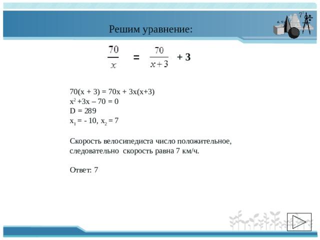 Решим уравнение: + 3 =  70(х + 3) = 70х + 3х(х+3) х 2 +3х – 70 = 0 D = 289 х 1 = - 10, х 2 = 7 Скорость велосипедиста число положительное, следовательно скорость равна 7 км/ч. Ответ: 7