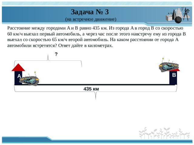 Задача № 3  (на встречное движение) Расстояние между городами A и B равно 435 км. Из города A в город B со скоростью 60 км/ч выехал первый автомобиль, а через час после этого навстречу ему из города B выехал со скоростью 65 км/ч второй автомобиль. На каком расстоянии от города A автомобили встретятся? Ответ дайте в километрах. ? В А 435 км