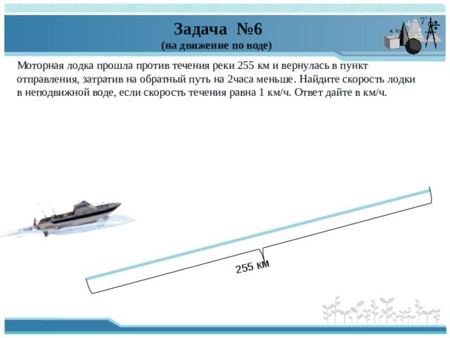 255 км  Задача №6 (на движение по воде) Моторная лодка прошла против течения реки 255км ивернулась впункт отправления, затратив наобратный путь на2часа меньше. Найдите скорость лодки внеподвижной воде, если скорость течения равна 1км/ч. Ответ дайте вкм/ч.
