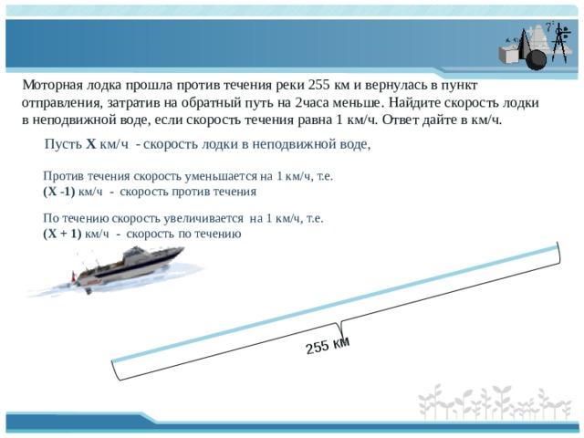255 км Моторная лодка прошла против течения реки 255км ивернулась впункт отправления, затратив наобратный путь на2часа меньше. Найдите скорость лодки внеподвижной воде, если скорость течения равна 1км/ч. Ответ дайте вкм/ч. Пусть Х км/ч - скорость лодки в неподвижной воде, Против течения скорость уменьшается на 1 км/ч, т.е. (Х -1) км/ч - скорость против течения По течению скорость увеличивается на 1 км/ч, т.е. (Х + 1) км/ч - скорость по течению
