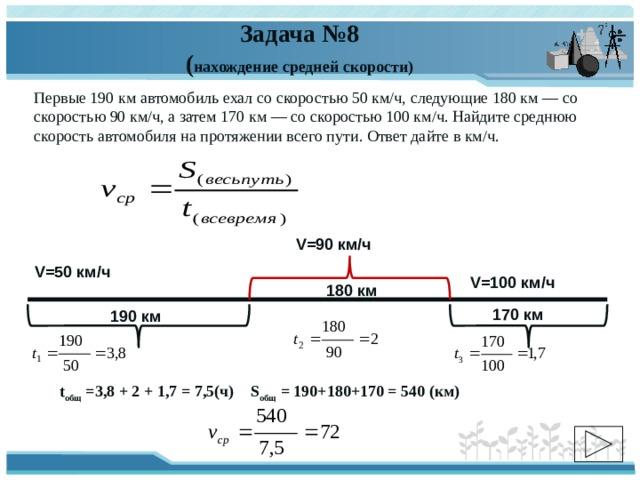 Задача №8  ( нахождение средней скорости) Первые 190км автомобиль ехал со скоростью 50км/ч, следующие 180км— со скоростью 90км/ч, а затем 170км— со скоростью 100км/ч. Найдите среднюю скорость автомобиля на протяжении всего пути. Ответ дайте вкм/ч. V=90 км/ч V=50 км/ч V=100 км/ч 180 км 170 км 190 км t общ =3,8 + 2 + 1,7 = 7,5(ч) S общ = 190+180+170 = 540 (км)