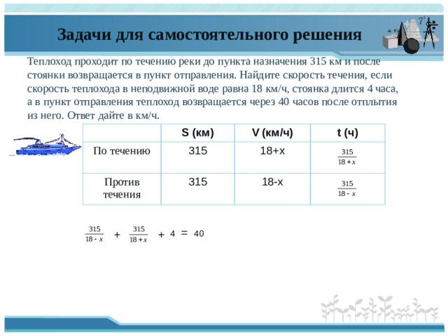 Задачи для самостоятельного решения Теплоход проходит потечению реки допункта назначения315км ипосле стоянки возвращается впункт отправления. Найдите скорость течения, если скорость теплохода внеподвижной воде равна18км/ч, стоянка длится4часа, авпункт отправления теплоход возвращается через40часов после отплытия изнего. Ответ дайте вкм/ч. S (км) По течению 315 V (км/ч) Против течения 315 t (ч) 18+х 18-х = 40 + + 4