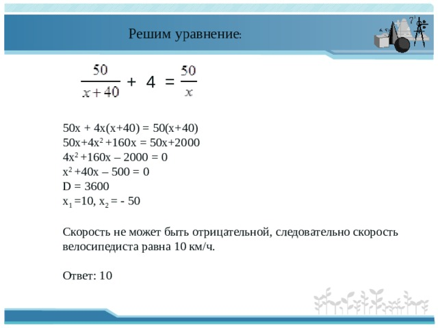 Решим уравнение : + 4 = 50х + 4х(х+40) = 50(х+40) 50х+4х 2 +160х = 50х+2000 4х 2 +160х – 2000 = 0 х 2 +40х – 500 = 0 D = 3600 х 1 =10, х 2 = - 50 Скорость не может быть отрицательной, следовательно скорость велосипедиста равна 10 км/ч. Ответ: 10