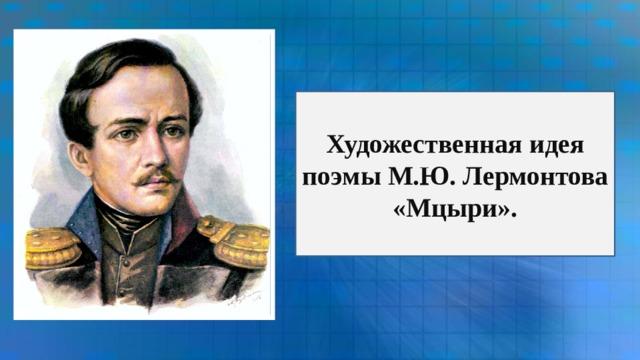 Художественная идея поэмы М.Ю. Лермонтова «Мцыри».