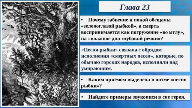 Глава 23 •  Почему забвение и покой обещаны «зеленоглазой рыбкой», а смерть воспринимается как погружение «во мглу», на «влажное дно глубокой речки»? «Песня рыбки» связана с обрядом исполнения «смертных песен», которые, по обычаю горских народов, исполняли над умирающим. •  Каким приёмом выделена в поэме «песня рыбки»? •  Найдите примеры звукописи в сне героя.