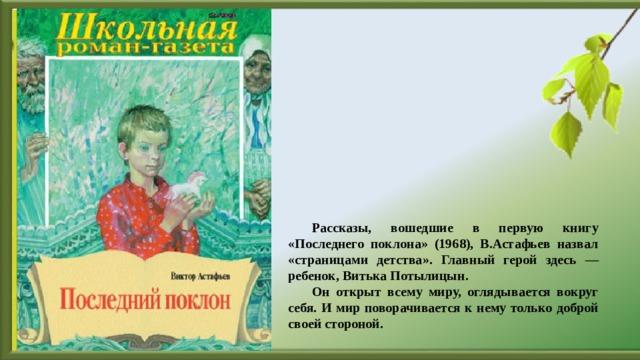 Рассказы, вошедшие в первую книгу «Последнего поклона» (1968), В.Астафьев назвал «страницами детства». Главный герой здесь — ребенок, Витька Потылицын. Он открыт всему миру, оглядывается вокруг себя. И мир поворачивается к нему только доброй своей стороной.