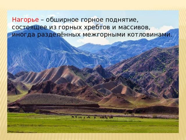 Нагорье – обширное горное поднятие, состоящее из горных хребтов и массивов, иногда разделённых межгорными котловинами.