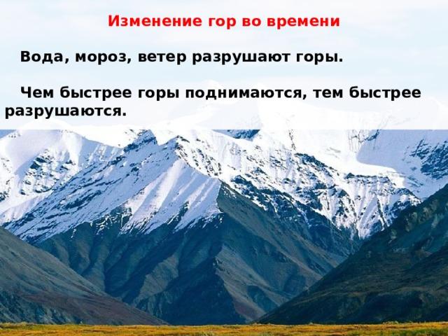 Изменение гор во времени   Вода, мороз, ветер разрушают горы.   Чем быстрее горы поднимаются, тем быстрее разрушаются.