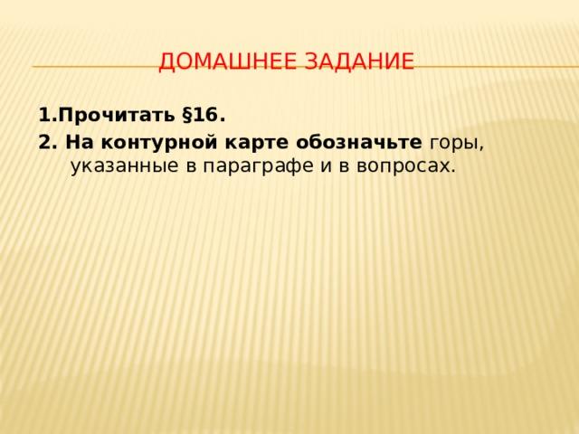Домашнее задание 1.Прочитать §16. 2. На контурной карте обозначьте горы, указанные в параграфе и в вопросах.