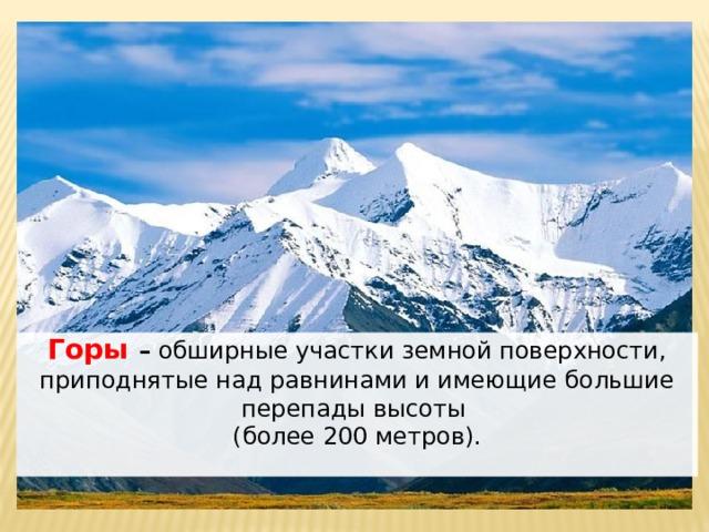 Горы – обширные участки земной поверхности, приподнятые над равнинами и имеющие большие перепады высоты (более 200 метров).