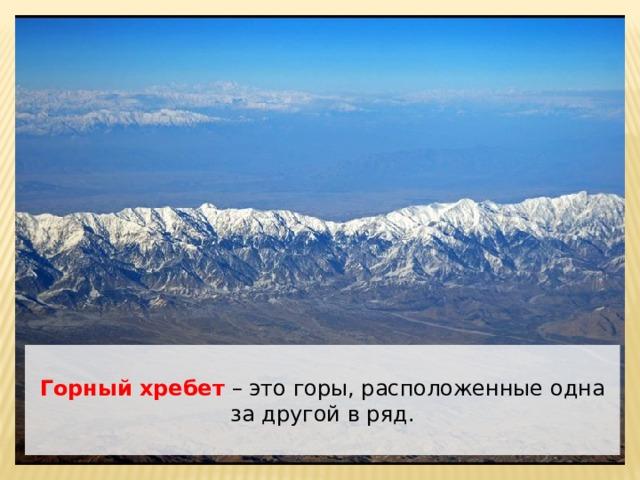 Горный хребет  – это горы, расположенные одна за другой в ряд.
