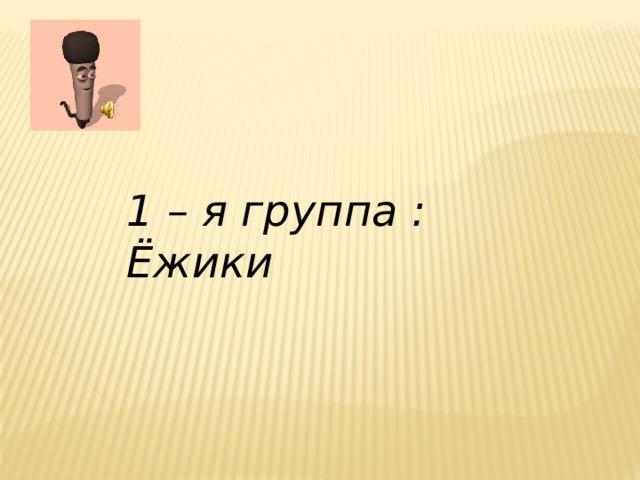 1 – я группа : Ёжики