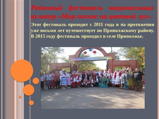 Районный фестиваль национальных культур «Мир похож на цветной луг». Этот фестиваль проходит с 2011 года и на протяжении уже восьми лет путешествует по Приволжскому району. В 2015 году фестиваль проходил в селе Приволжье.