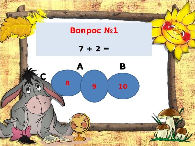 Вопрос №1   7 + 2 =  А В С 8 9 10
