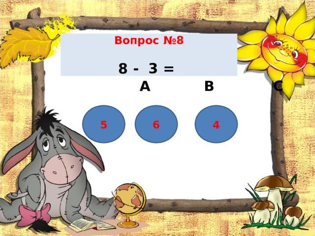 Вопрос №8    8 - 3 =    А В С 6 5 4