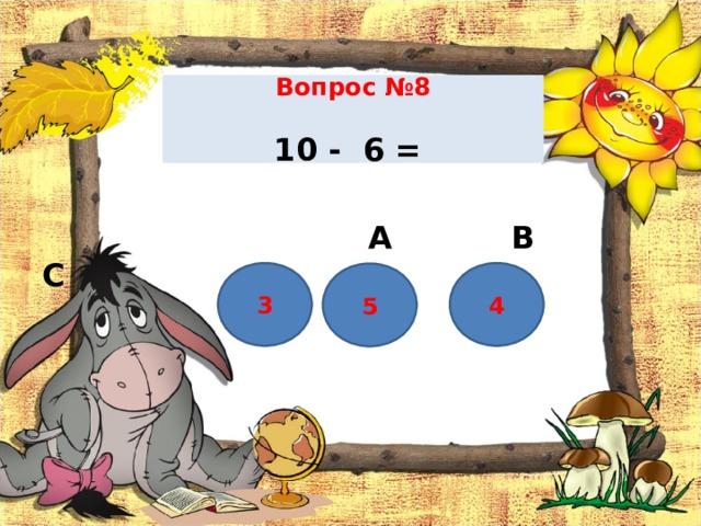 Вопрос №8    10 - 6 =     А В С 3 4 5