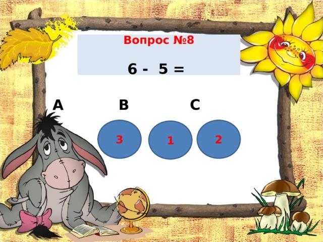 Вопрос №8    6 - 5 =    А В С 3 2 1