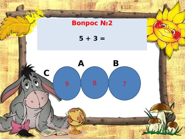 Вопрос № 2   5 + 3 =    А В С 7 9 8