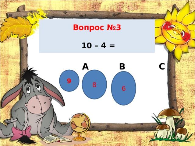 Вопрос №3   10 – 4 =  А В С 9 8 6