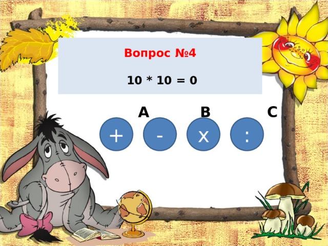 Вопрос №4   10 * 10 = 0    А В С D  + х - :