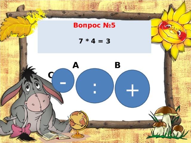 Вопрос №5   7 * 4 = 3    А В С - : +