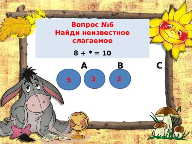 Вопрос №6  Найди неизвестное слагаемое   8 + * = 10    А В С 5 2  3