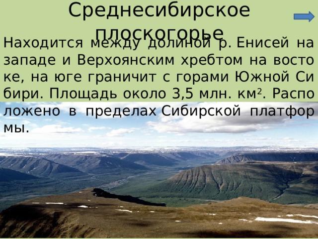 Среднесибирское плоскогорье Находится между долиной р.Енисей на западе и Верхоянским хребтом на востоке, на юге граничит с горами Южной Сибири. Площадь около 3,5млн. км 2 . Расположено в пределахСибирской платформы.