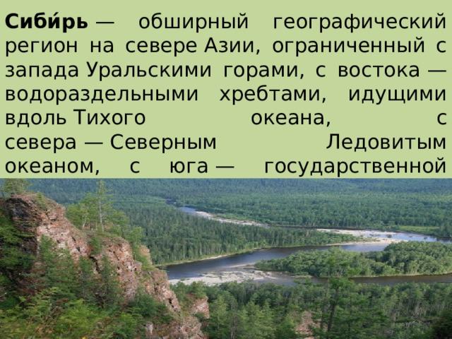 Сиби́рь — обширный географический регион на севереАзии, ограниченный с западаУральскими горами, с востока— водораздельными хребтами, идущими вдольТихого океана, с севера—Северным Ледовитым океаном, с юга— государственной границейРоссии с Казахстаном, Китаем, Монголией