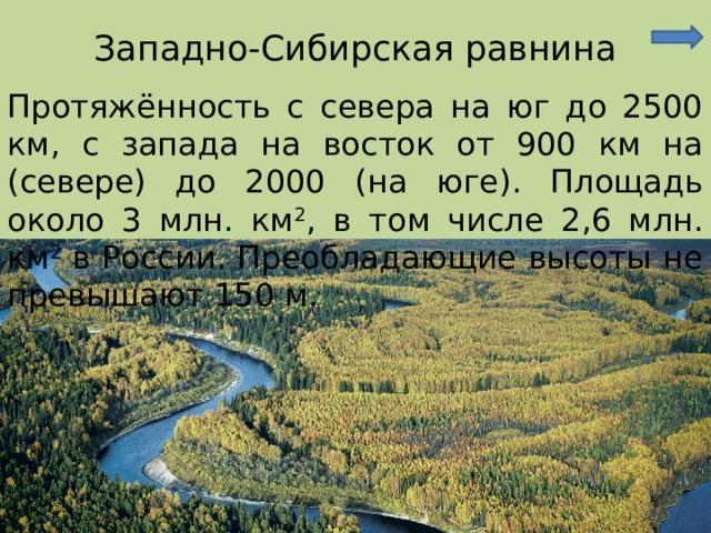 Западно-Сибирская равнина Протяжённость с севера на юг до 2500 км, с запада на восток от 900 км на (севере) до 2000 (на юге). Площадь около 3 млн. км 2 , в том числе 2,6 млн. км 2 в России. Преобладающие высоты не превышают 150 м.