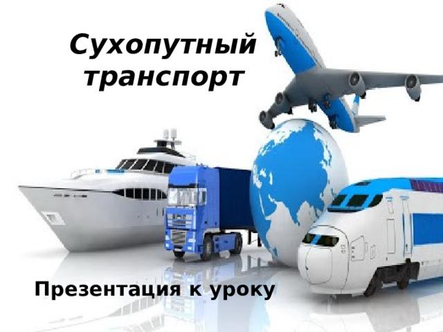 Сухопутный транспорт Презентация к уроку