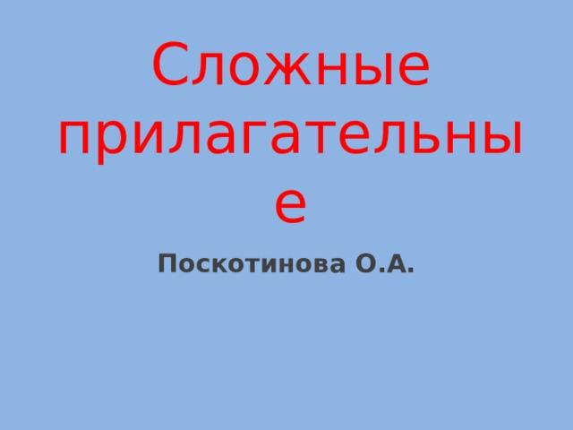 Сложные прилагательные Поскотинова О.А.