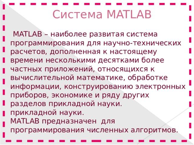 Система MATLAB    MATLAB – наиболее развитая система программирования для научно-технических расчетов, дополненная к настоящему времени несколькими десятками более частных приложений, относящихся к вычислительной математике, обработке информации, конструированию электронных приборов, экономике и ряду других разделов прикладной науки. прикладной науки. MATLAB предназначен для программирования численных алгоритмов.