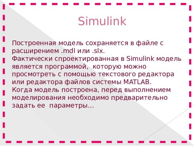 Simulink Построенная модель сохраняется в файле с расширением .mdlили .slx. Фактически спроектированная вSimulinkмодель является программой, которую можно просмотреть с помощью текстового редактора или редактора файлов системы MATLAB. Когда модель построена, перед выполнением моделирования необходимо предварительно задать ее параметры…