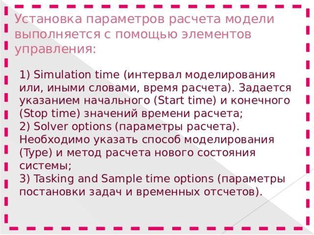 Установка параметров расчета модели выполняется с помощью элементов управления: 1)Simulation time (интервал моделирования или, иными словами, время расчета). Задается указанием начального (Start time) и конечного (Stop time) значений времени расчета; 2) Solver options (параметры расчета). Необходимо указать способ моделирования (Type) и метод расчета нового состояния системы; 3) TaskingandSampletimeoptions(параметры постановки задач и временных отсчетов).